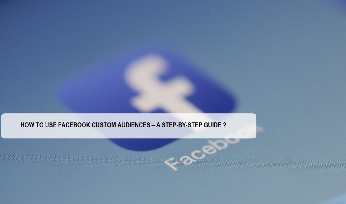 HOW TO USE FACEBOOK CUSTOM AUDIENCES – A STEP-BY-STEP GUIDE ?